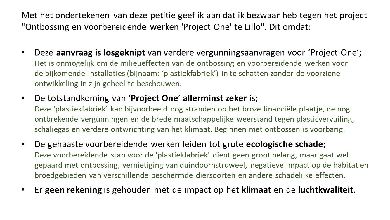 """Met het ondertekenen van deze petitie geef ik aan dat ik bezwaar heb tegen het project """"Ontbossing en voorbereidende werken 'Project One' te Lillo"""". Dit omdat: - Deze aanvraag is losgeknipt van verdere vergunningsaanvragen voor 'Project One';Het is onmogelijk om de milieueffecten van de ontbossing en voorbereidende werken voor de bijkomende installaties (bijnaam: 'plastiekfabriek') in te schatten zonder de voorziene ontwikkeling in zijn geheel te beschouwen. // - De totstandkoming van 'Project One' allerminst zeker is; Deze 'plastiekfabriek' kan bijvoorbeeld nog stranden op het broze financiële plaatje, de nog ontbrekende vergunningen en de brede maatschappelijke weerstand tegen plasticvervuiling, schaliegas en verdere ontwrichting van het klimaat. // -Beginnen met ontbossen is voorbarig.De gehaaste voorbereidende werken leiden tot grote ecologische schade; Deze voorbereidende stap voor de 'plastiekfabriek' dient geen groot belang, maar gaat wel gepaard met ontbossing, vernietiging van duindoornstruweel, negatieve impact op de habitat en broedgebieden van verschillende beschermde diersoorten en andere schadelijke effecten. // - Er geen rekening is gehouden met de impact op het klimaat en de luchtkwaliteit."""