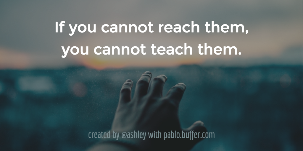 If you cannot reach them, you cannot teach them.