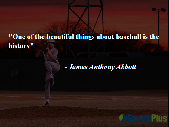 """""""One of the beautiful things about baseball is the history"""" - James Anthony Abbott"""