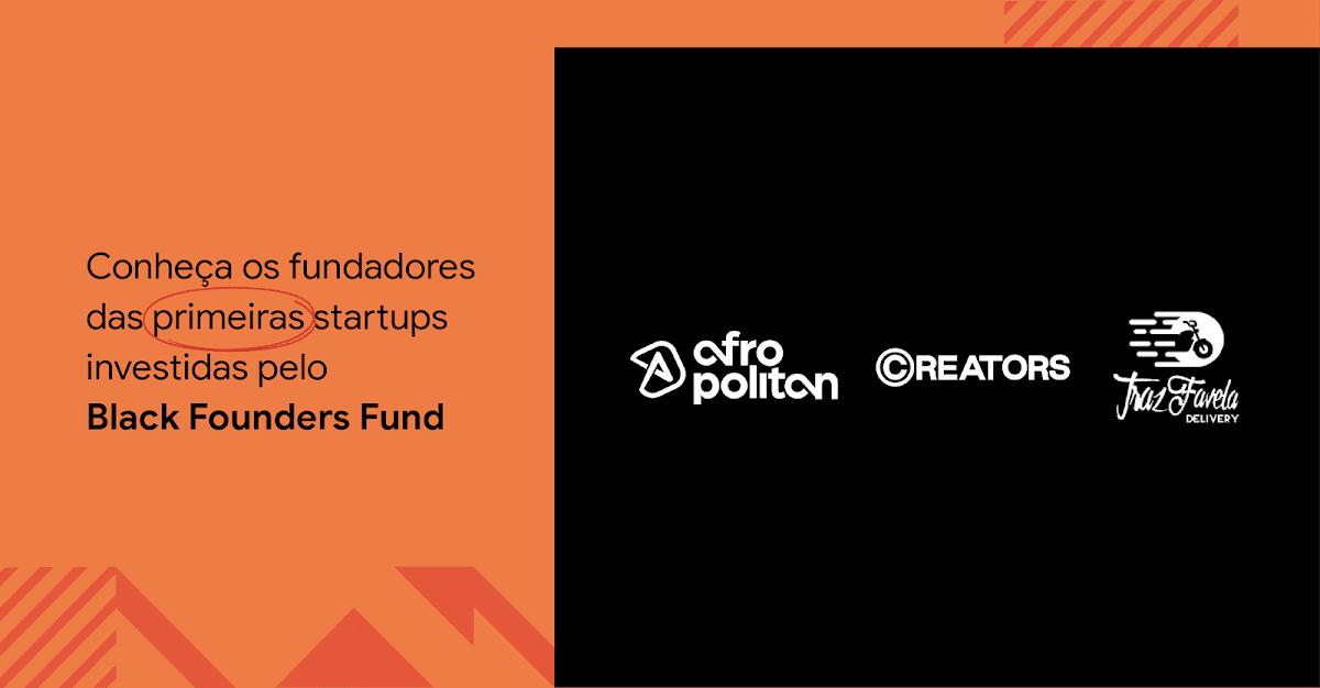 """Imagem com fundo laranja e preto. Sobre a área laranja, à esquerda, há o texto """"Conheça os fundadores das primeiras startups investidas pelo Black Founders Fund"""". Na área à direita, de fundo preto, estão os logos das três primeiras startups investidas: Afropolitan, Creators e TrazFavela."""