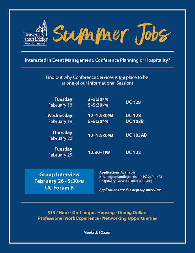 Summer Jobs with USD - event management, conference planning, and hospitality. All applications are due by the Group Interview: Wednesday, February 26, 2020 at 5:30 pm in UC Forum B.    For additional information, please contact: Rhianna Cultrona, rhianna@sandiego.edu or call (619) 260-4623.