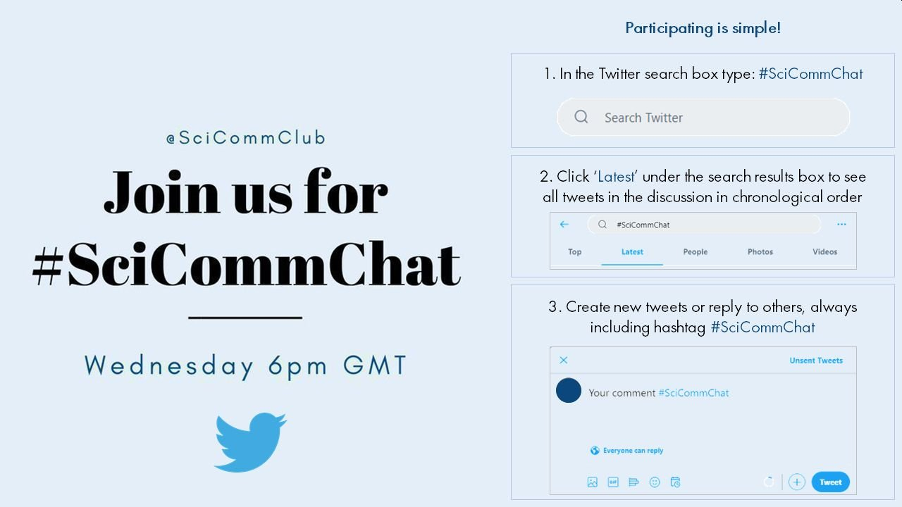 Join us for #SciCommChat on Wednesday at 6pm GMT. Participating is simple!   1. In the Twitter search box type: #SciCommChat.   2. Click 'Latest' under the search results box to see all tweets in the discussion in chronological order.  3. Create new tweets or reply to others, always including the #SciCommChat hashtag.