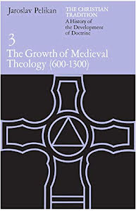 THE CHRISTIAN TRADITION.A HISTORY OF THE DEVELOPMENT OF DOCTRINE: THE GROWTH OF MEDIEVAL THEOLOGY (600-1300)