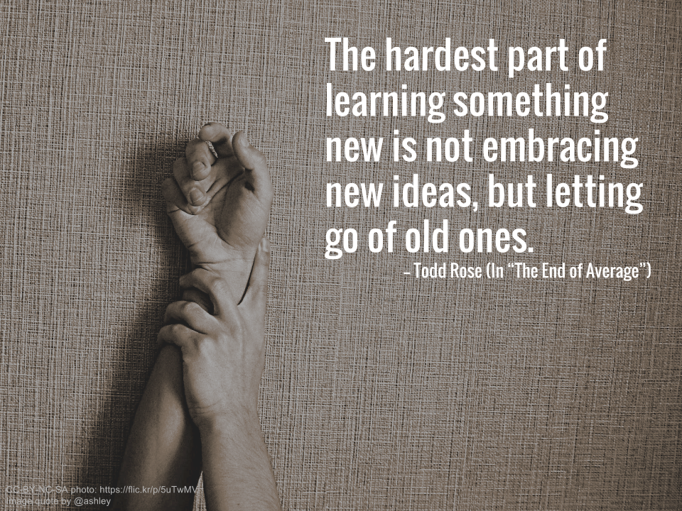 "The hardest part of learning something new is not embracing new ideas, but letting go of old ones. -- Todd Rose (In ""The End of Average"")"