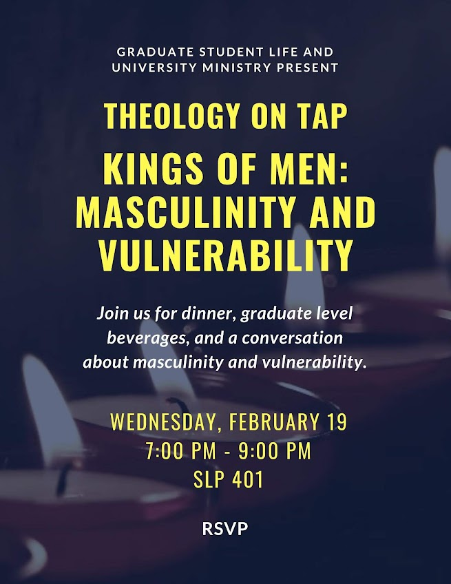 Theology on Tap, Kings of Men: Masculinity & Vulnerability, Wednesday February 19 from 7-9pm in SLP 401