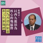 【「肺」語錄】張建宗:以西九站為核心的地區 將成香港旅遊與文化新地標
