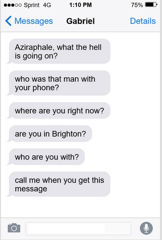 A series of text messages from Gabriel on a phone screen  Aziraphale, what the hell is going on? who was that man with your phone? where are you right now? are you in Brighton? who are you with? call me when you get this message