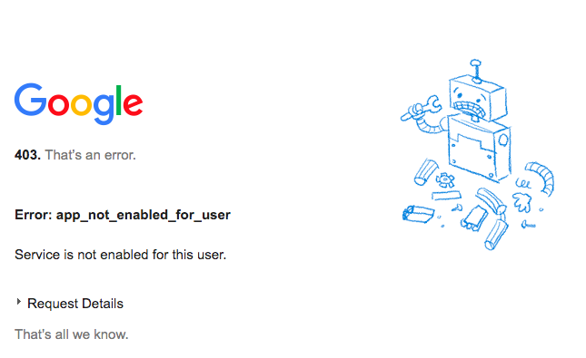 "Google 403 Error message ""App_not_enabled_for_user"" with Broken Robot image"