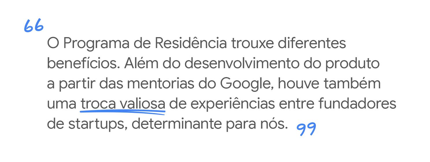 O Programa trouxe benefícios. Além do desenvolvimento do produto e mentorias do Google, a troca com outros empreendedores foi muito importante.