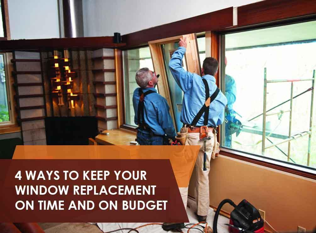 4 ways to keep your window replacement on time and on budget for Window replacement contractor