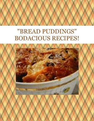 """BREAD PUDDINGS""  BODACIOUS RECIPES!"