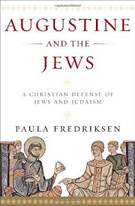 AUGUSTINE AND THE JEWS, A CHRISTIAN DEFGENSE OF JEWS AND JUDAISM