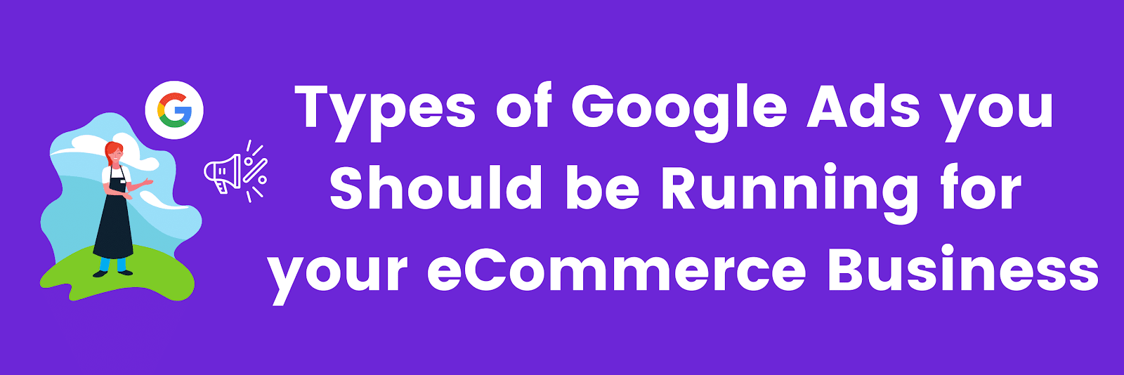 Types of Google Ads you Should be Running for your eCommerce Business