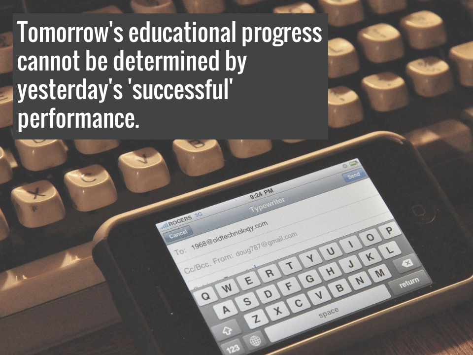 Tomorrow's educational progress cannot be determined by yesterday's 'successful' performance.