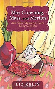 MAY CROWNING, MASS AND MERTON: AND OTHER REASONS I LOVE BEING CATHOLIC