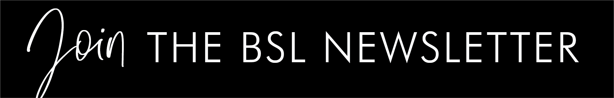 JOIN THE BSL NEWSLETTER