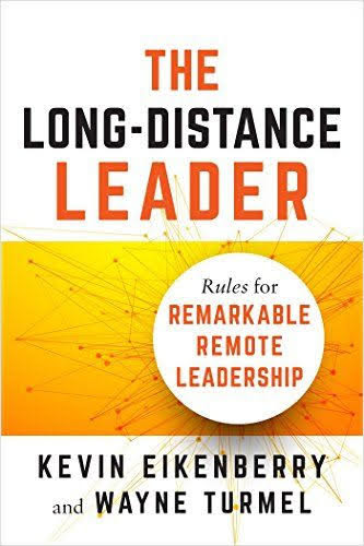 The Long-Distance Leader - Rules for Remarkable Remote Leadership by Kevin Eikenberry and Wayne Turmel
