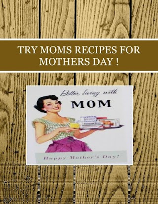TRY MOMS RECIPES  FOR  MOTHERS DAY !