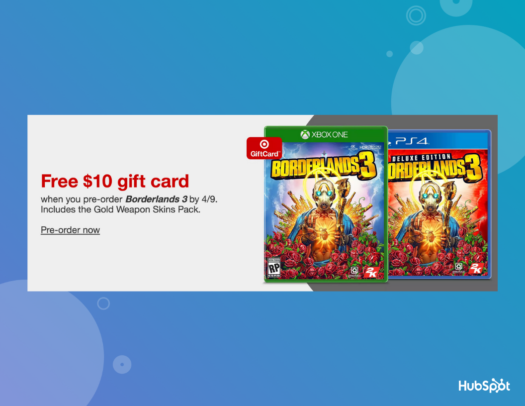 be21b62c ... gift card to incentivize customers to pre-order Borderlands 3 before  April 9. For your own offer, you might try offering added value, like a  gift card, ...