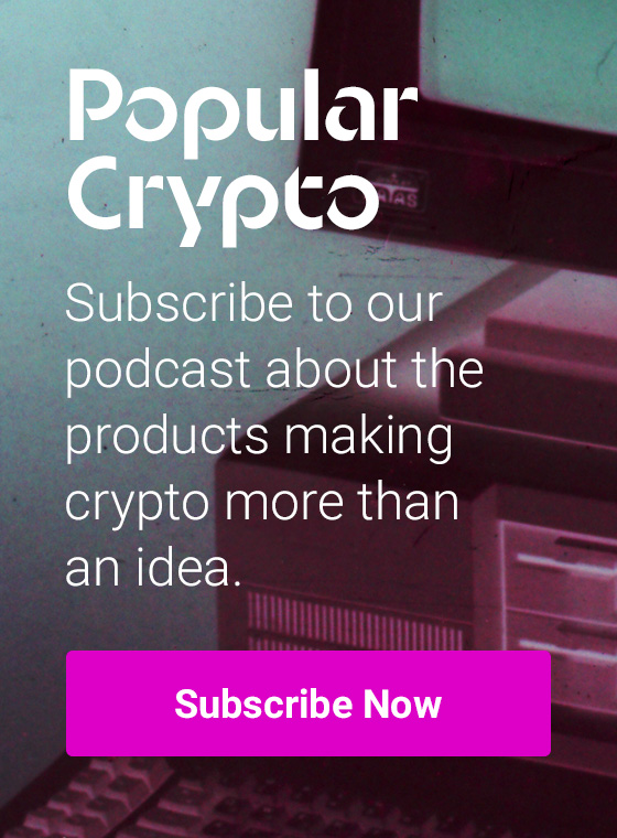 subscribe to our podcast about the products making crypto more than an idea