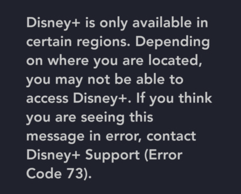 Disney+ is only available in certain regions. Depending on where you are located, you may not be able to access Disney+. If you believe you are seeing this message in error, contact Disney+ support (error code 73).