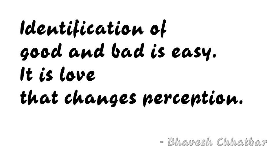 ​Identification of good and bad is easy. It is love that changes perception. - Bhavesh Chhatbar