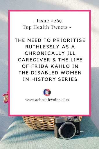 Issue #269: The Need to Prioritise Ruthlessly as a Chronically Ill Caregiver & The Life of Frida Kahlo in the Disabled Women in History Series