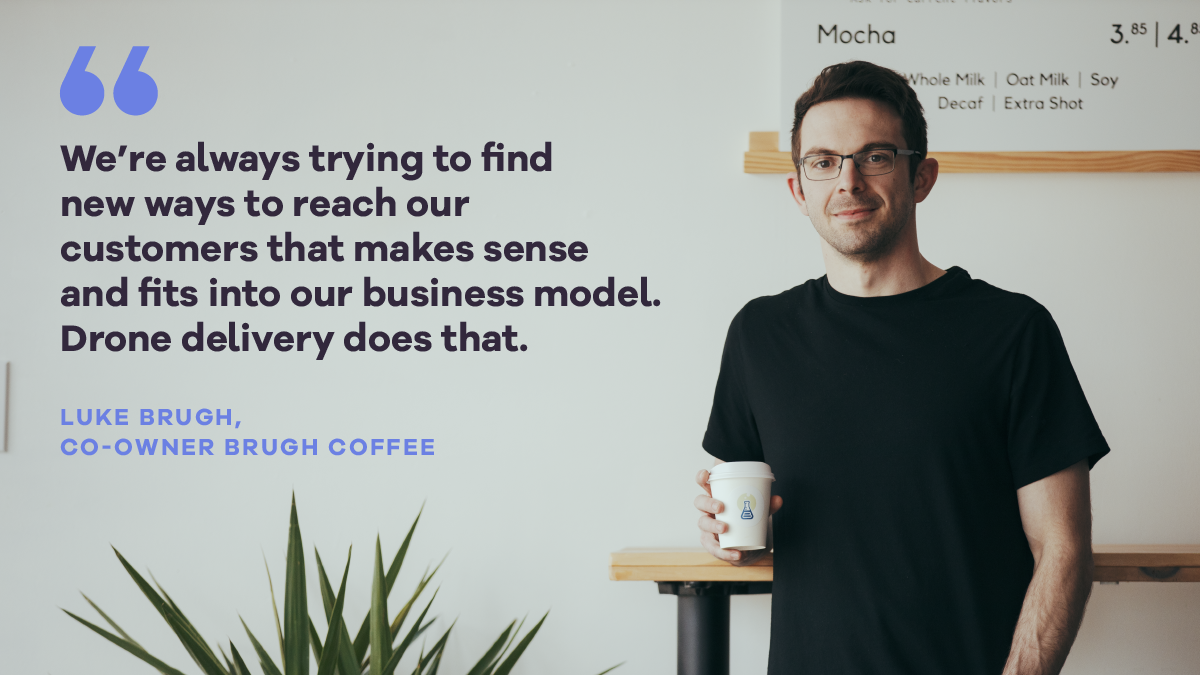 """We're always trying to find new ways to reach our customers that makes sense and fits into our business model. Drone delivery does that."" - Luke Brugh, Co-owner Brugh Coffee"