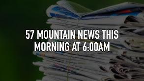 57 Mountain News This Morning at 6:00am thumbnail
