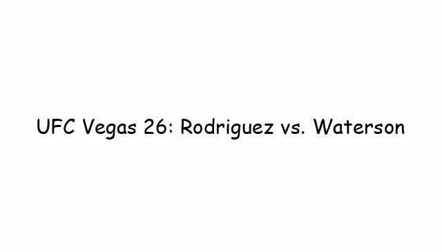 UFC Vegas 26: Rodriguez vs. Waterson