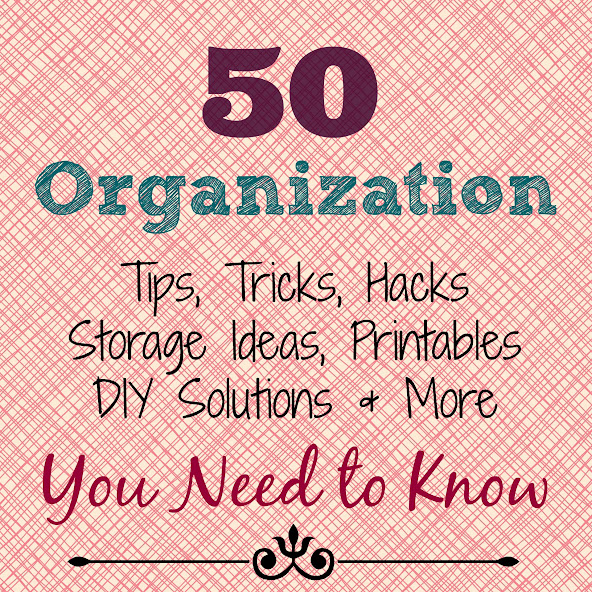 50 Organization Tips, Tricks, Hacks, Storage Ideas, Printables, DIY Solutions & More that you need to know!