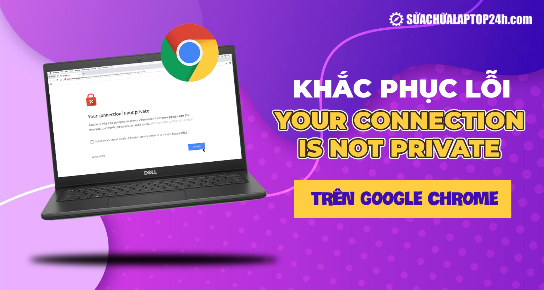 Khắc phục lỗi kết nối không phải kết nối riêng tư trên Google Chrome