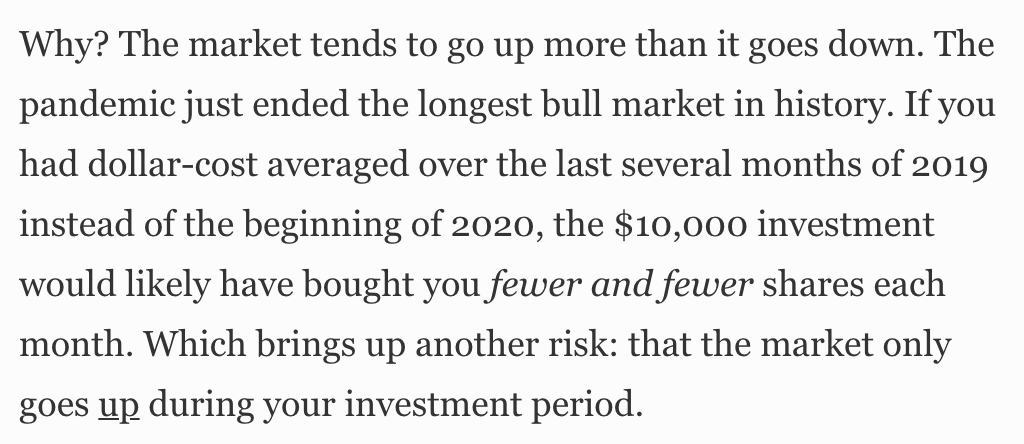 Why? The market tends to go up more than it goes down. The  pandemic just ended the longest bull market in history. If you  had dollar-cost averaged over the last several months of 2019  instead of the beginning of 2020, the $10,000 investment  would likely have bought you fewer and fewer shares each  month. Which brings up another risk: that the market only  goes up during your investment period.