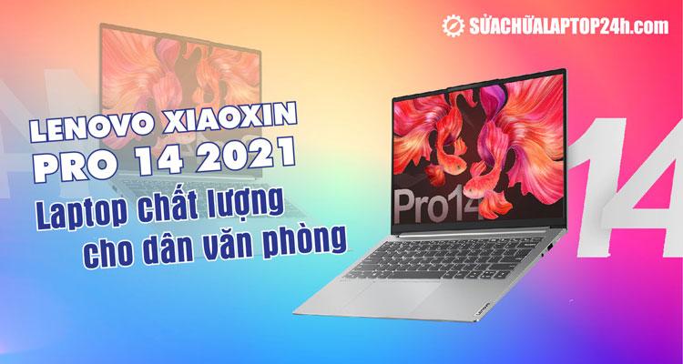 Lenovo Xiaoxin Pro 14 2021 - Laptop hấp dẫn cho văn phòng