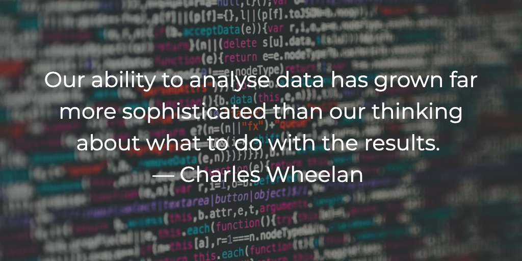 Our ability to analyse data has grown far more sophisticated than our thinking about what to do with the results. — Charles Wheelan