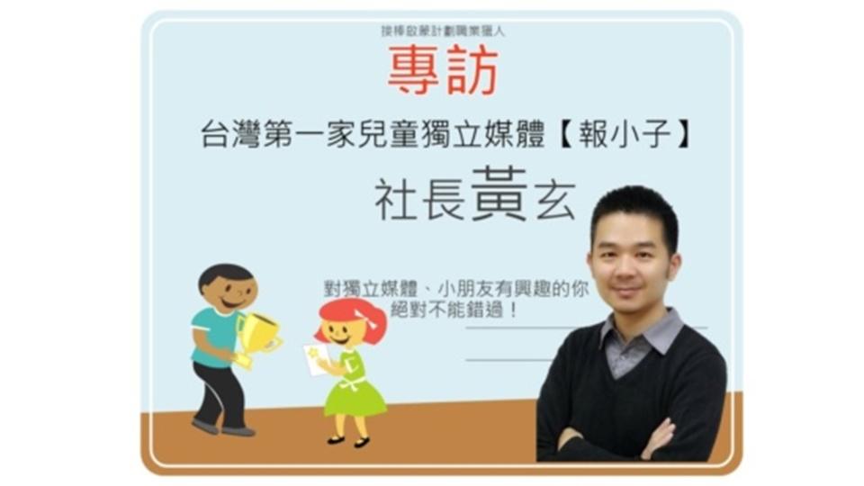 只寫小學生愛看的新聞── 台灣第一家兒童獨立媒體【報小子】社長黃玄
