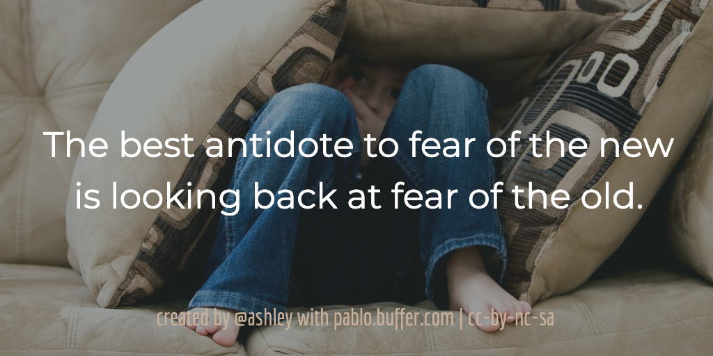The best antidote to fear of the new is looking back at fear of the old. -- Jason Feifer
