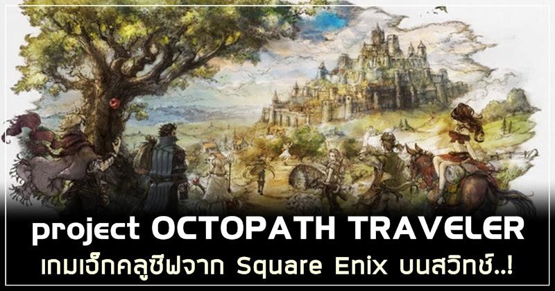 [Project Octopath Traveler] รายละเอียดด้านระบบเบื้องต้น!