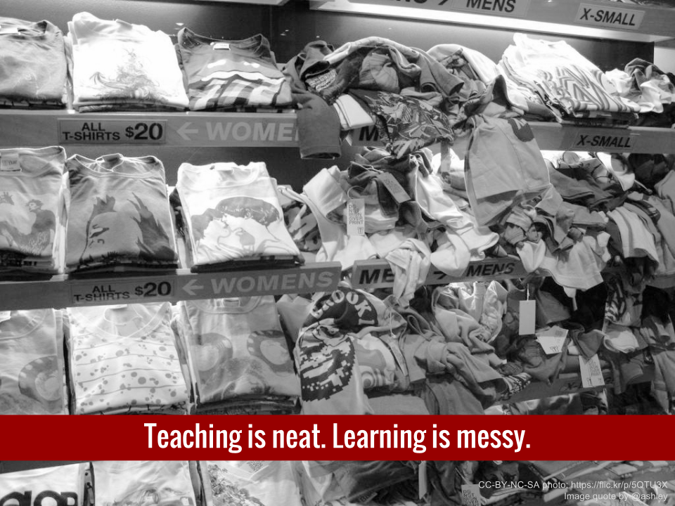 Teaching is neat. Learning is messy.
