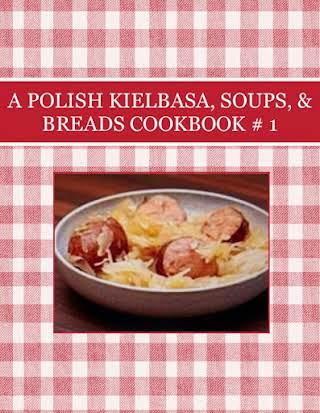 A POLISH KIELBASA, SOUPS, & BREADS  COOKBOOK # 1