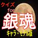 クイズfor「銀魂キャラ・モデル版」〜夏休みに最適?アプリ〜
