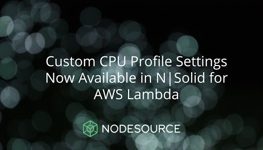 Custom CPU Profile Settings Now Available in N|Solid for AWS Lambda