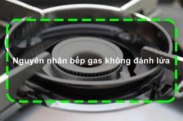 Cùng tìm hiểu xem lý do nào dẫn đến việc bếp gas không đánh lửa
