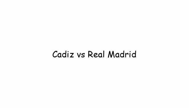 Cadiz vs Real Madrid
