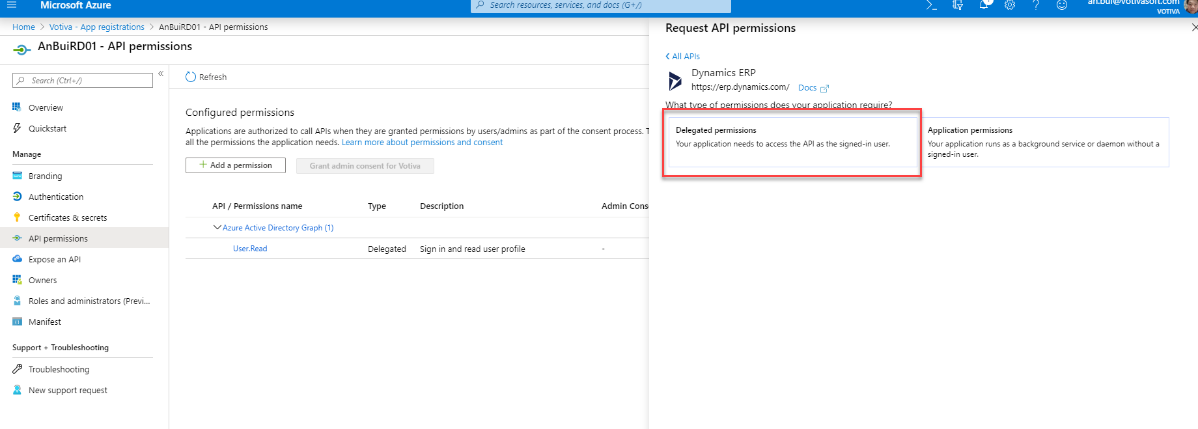 Microsoft Azure  Home > Votive - App registrations > An3uiRD01  O.- AnBuiRD01 - API permissions  Search resources, sernces, and docs (G+/)  - API permissions  Search (Ctrl  Overview  Quickstart  Manage  Branding  Authentication  CD Refresh  Configured permissions  Applications are authorized to cell APIs when they are granted permissions by users/admins as pert of the consent process. 1  ell the permissions the application needs. Learn more about permissions and consent  Request API permissions  < All APIs  Dynamics ERP  https://erp.dynamics.com/  Delegated permissions  Docs  Your application needs to access the API as the signed-in user.  Application permissions  Your application runs as background service or daemon without  signed-in user.  Add a permission  API / Permissions name  Grant admin consent for Votiva  Type  Description  Sign in and read user profile  Admin Cons  Certificates & secrets  v Azure Active Directory Graph (I)  API permissions  User.Read  Expose an API  Owners  Roles end administrators (Previ...  Manifest  Support + Troubleshooting  Troubleshooting  New support request  Delegated