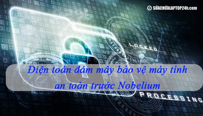 Điện toán đám mây bảo vệ máy tính an toàn trước Nobelium