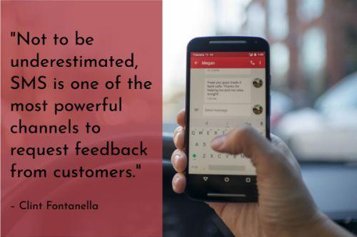 """""""Not to be underestimated, SMS is one of the most powerful channels to request feedback from customers. In an age when consumers are always a few feet away from their phones, SMS is still a great way to communicate with your customers. With higher open rates than email, they're a strong alternative to use when only a phone number is known."""" – Clint Fontanella"""