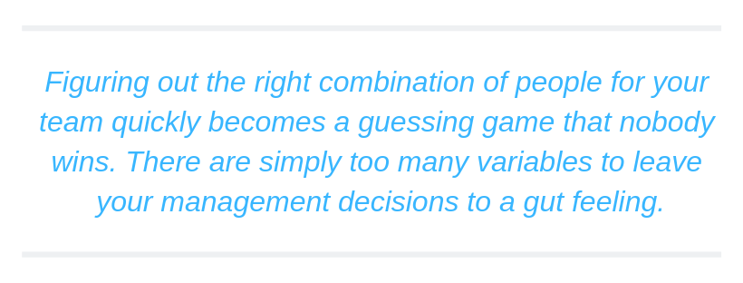 Figuring out the right combination of people for your team quickly becomes a guessing game that nobody wins. There are simply too many variables to leave your management decisions to a gut feeling.