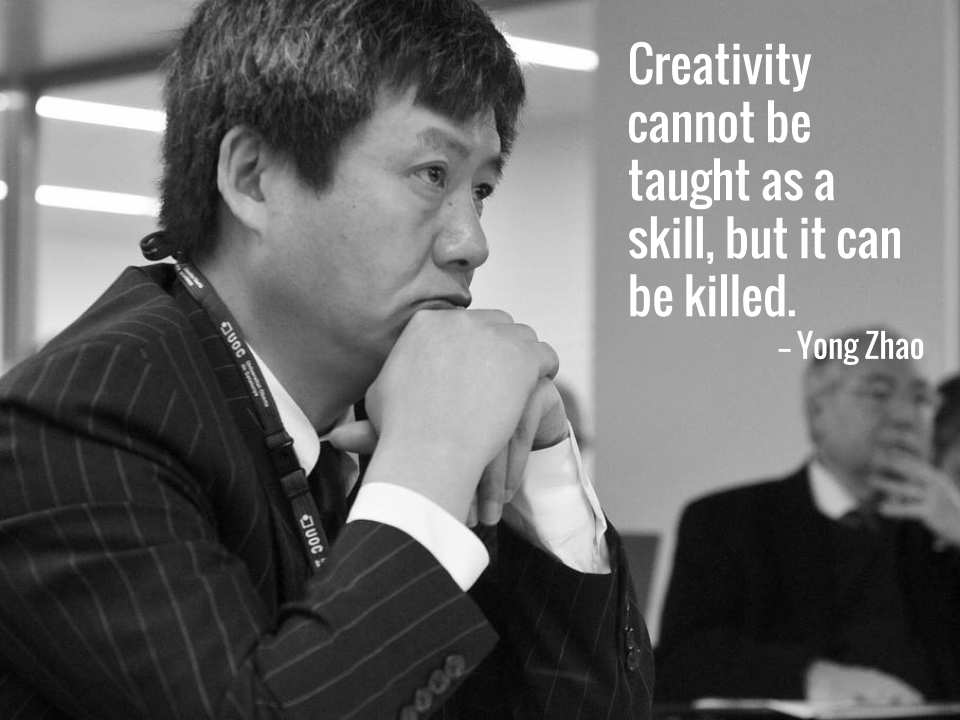 Creativity cannot be taught as a skill, but it can be killed -- Yong Zhao.