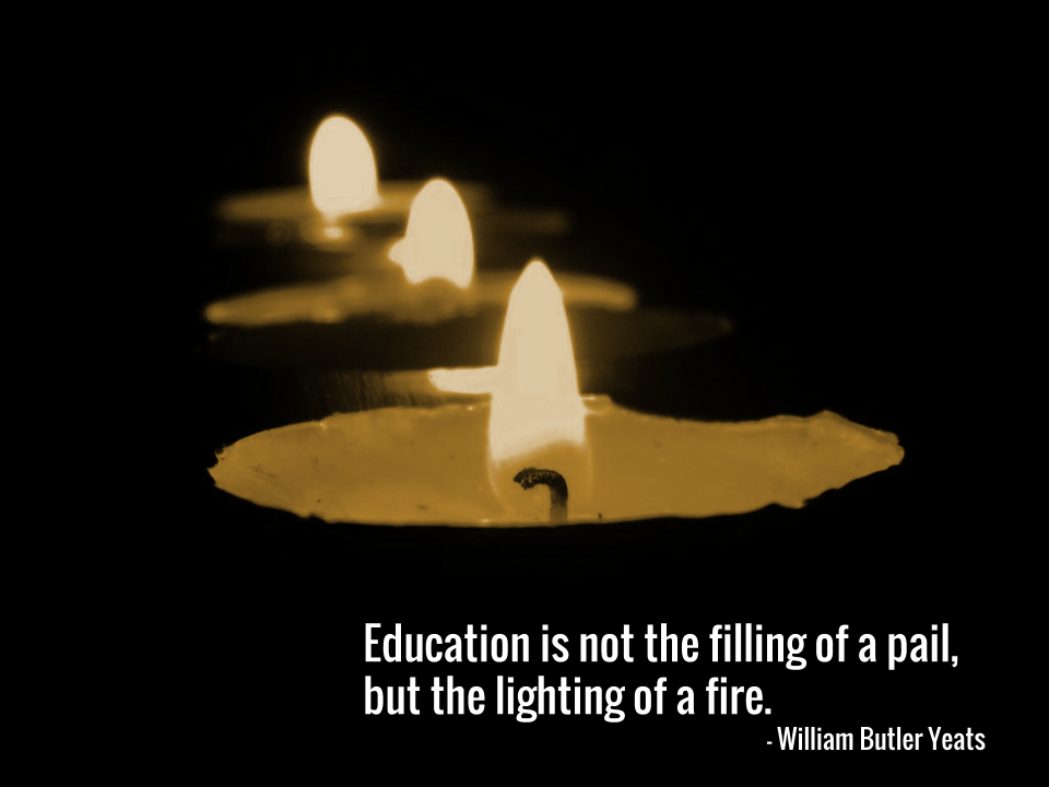 Education is not the filling of a pail, but the lighting of a fire. — William Butler Yeats